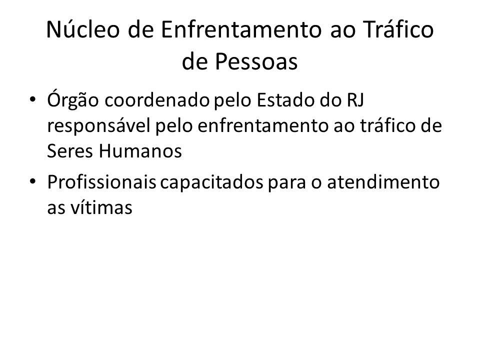Núcleo de Enfrentamento ao Tráfico de Pessoas • Órgão coordenado pelo Estado do RJ responsável pelo enfrentamento ao tráfico de Seres Humanos • Profis
