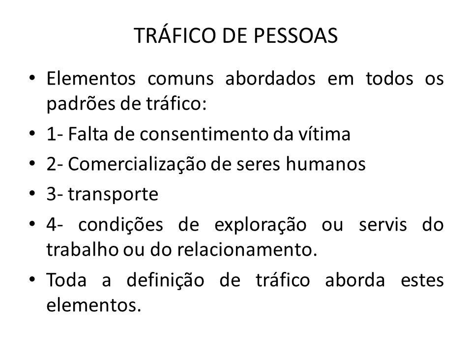 TRÁFICO DE PESSOAS • Elementos comuns abordados em todos os padrões de tráfico: • 1- Falta de consentimento da vítima • 2- Comercialização de seres hu