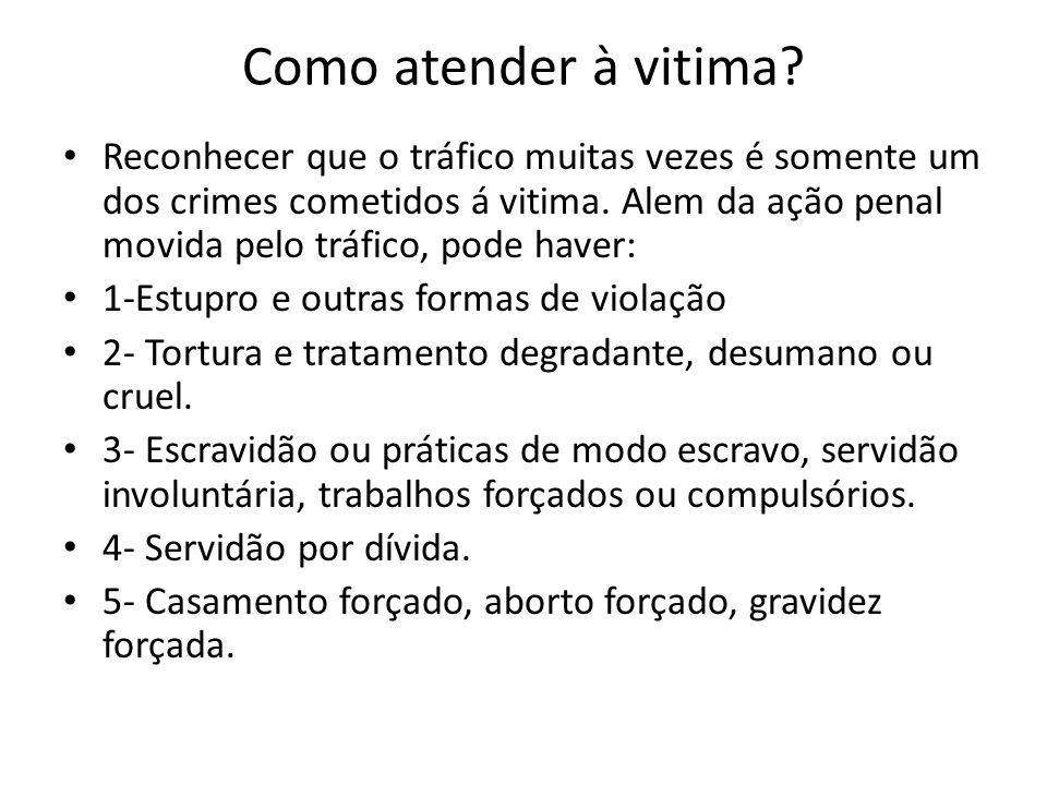 Como atender à vitima? • Reconhecer que o tráfico muitas vezes é somente um dos crimes cometidos á vitima. Alem da ação penal movida pelo tráfico, pod