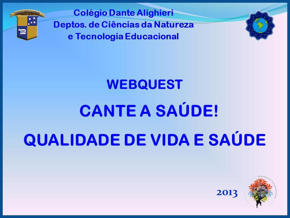 WEBQUEST CANTE A SAÚDE! QUALIDADE DE VIDA E SAÚDE 2013 Colégio Dante Alighieri Deptos. de Ciências da Natureza e Tecnologia Educacional