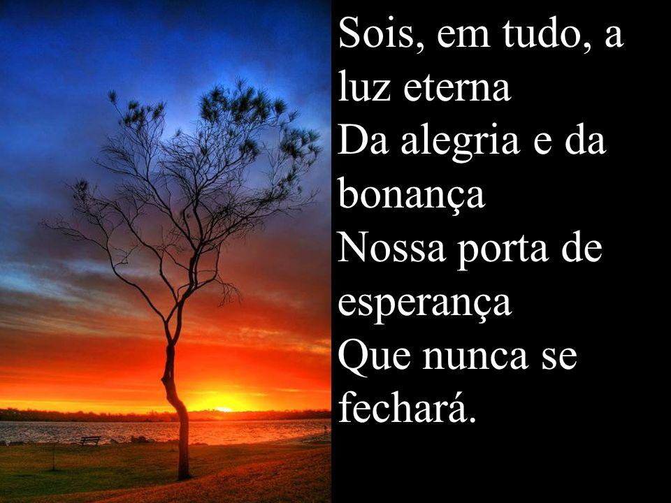 Sois, em tudo, a luz eterna Da alegria e da bonança Nossa porta de esperança Que nunca se fechará.