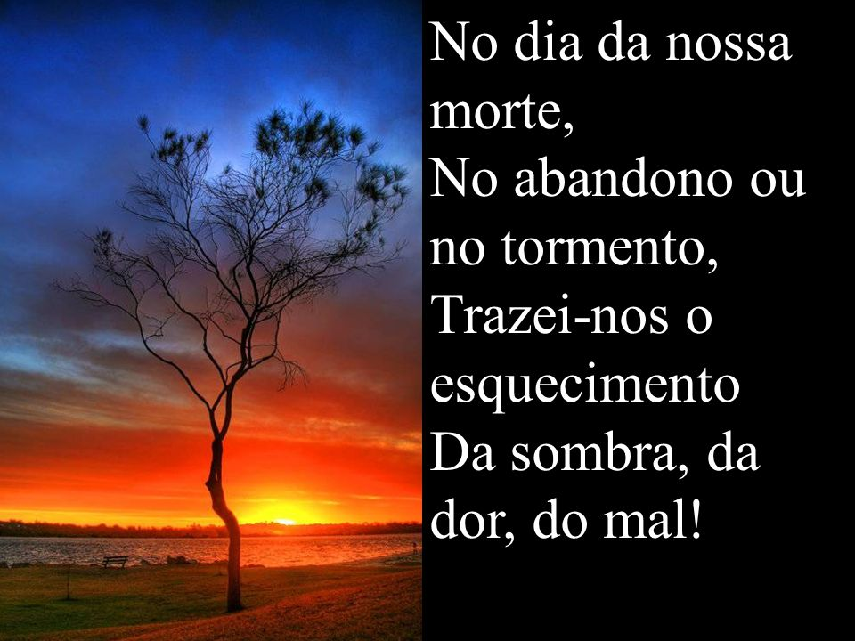 No dia da nossa morte, No abandono ou no tormento, Trazei-nos o esquecimento Da sombra, da dor, do mal!