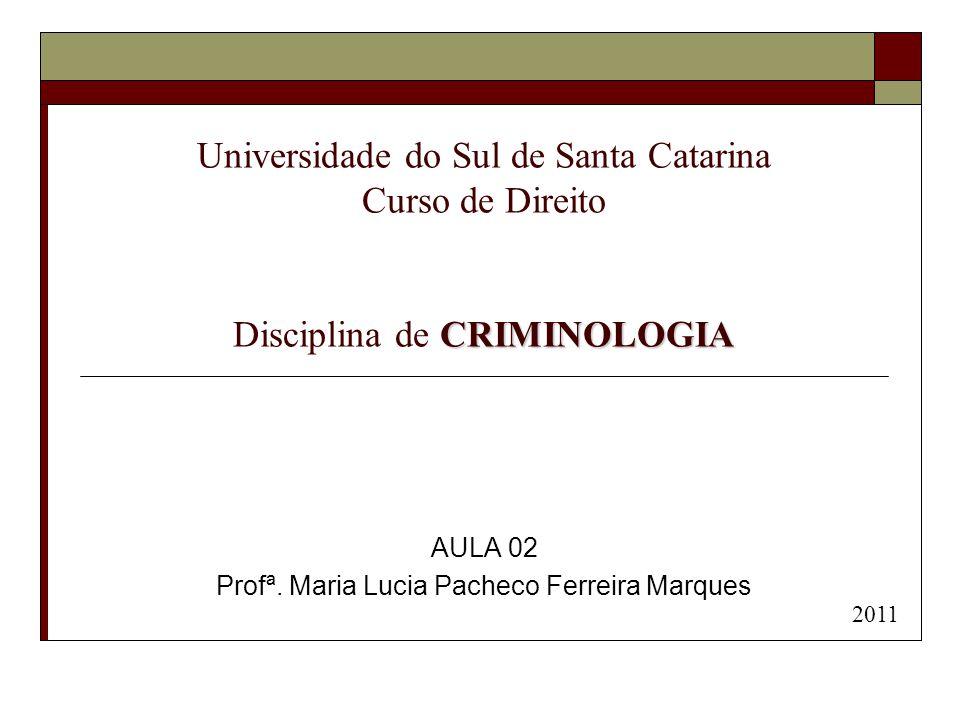 CRIMINOLOGIA Universidade do Sul de Santa Catarina Curso de Direito Disciplina de CRIMINOLOGIA AULA 02 Profª. Maria Lucia Pacheco Ferreira Marques 201