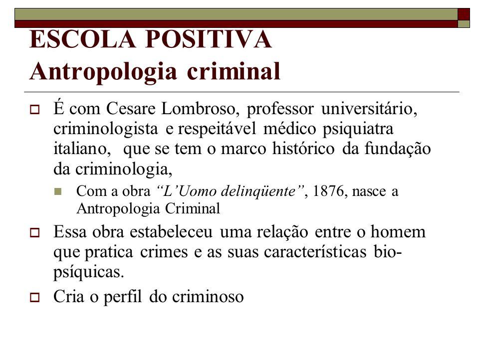 ESCOLA POSITIVA Antropologia criminal  É com Cesare Lombroso, professor universitário, criminologista e respeitável médico psiquiatra italiano, que s