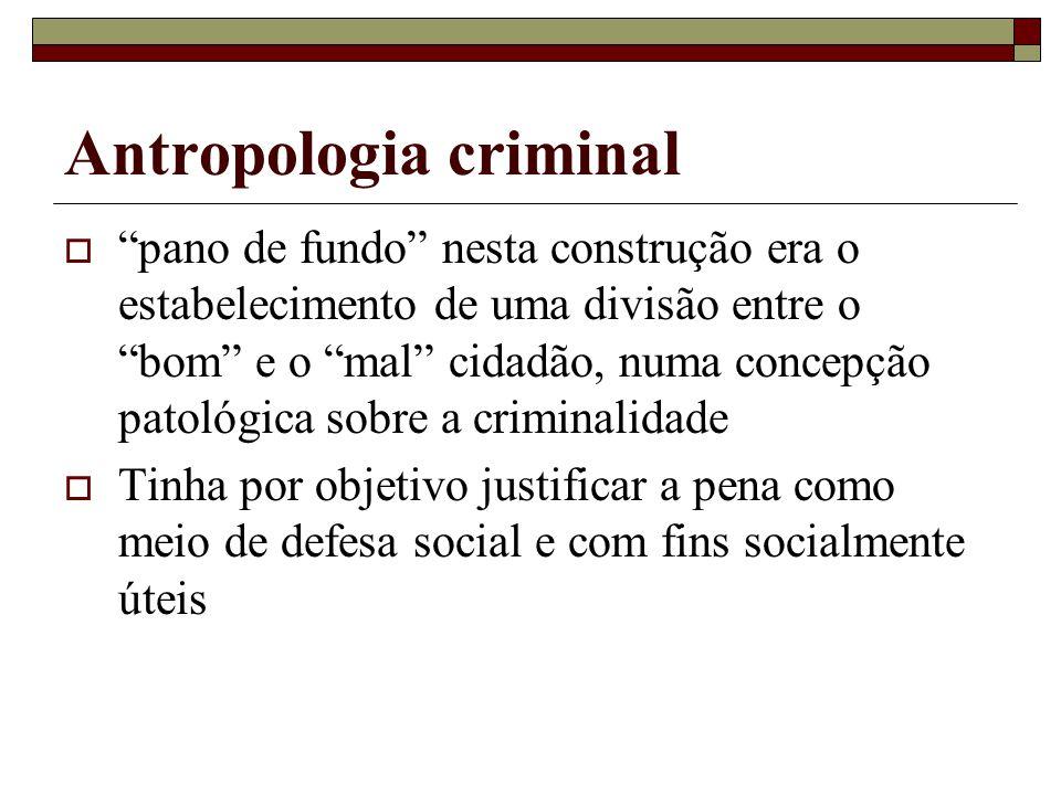 """Antropologia criminal  """"pano de fundo"""" nesta construção era o estabelecimento de uma divisão entre o """"bom"""" e o """"mal"""" cidadão, numa concepção patológi"""