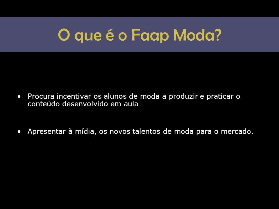O que é o Faap Moda? •Procura incentivar os alunos de moda a produzir e praticar o conteúdo desenvolvido em aula •Apresentar à mídia, os novos talento