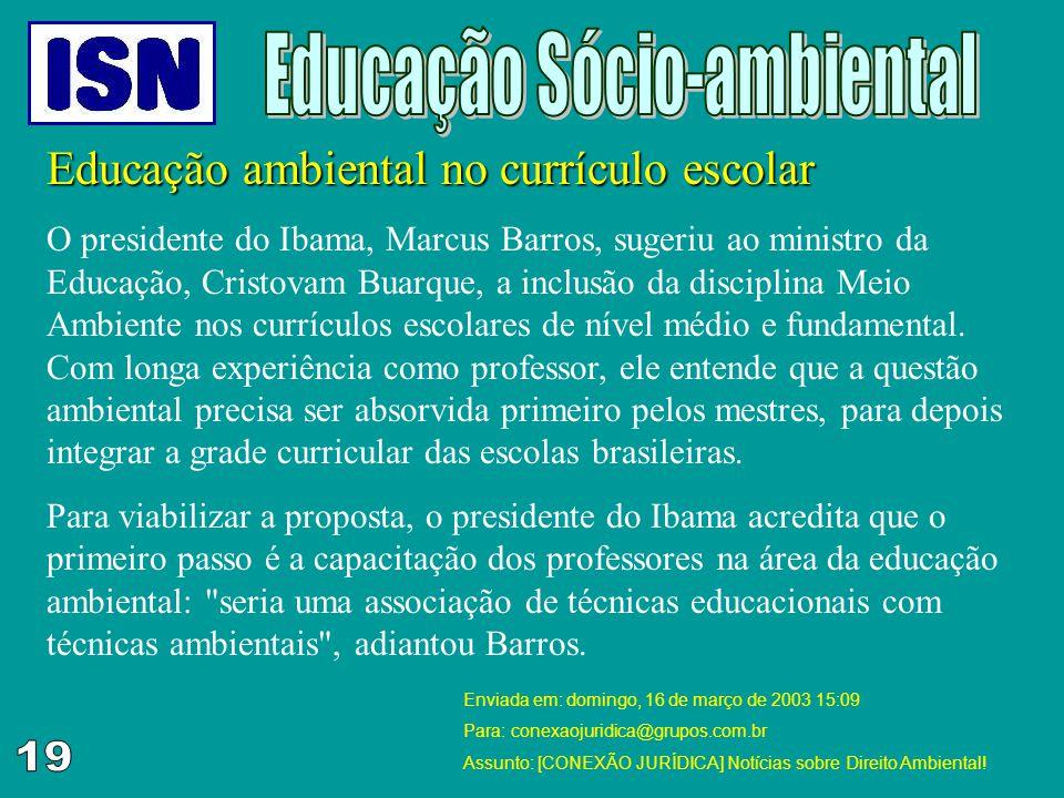 Educação ambiental no currículo escolar O presidente do Ibama, Marcus Barros, sugeriu ao ministro da Educação, Cristovam Buarque, a inclusão da discip