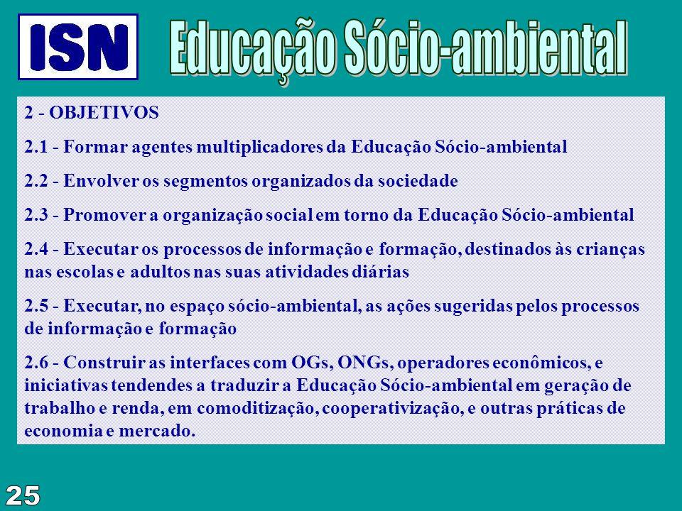 2 - OBJETIVOS 2.1 - Formar agentes multiplicadores da Educação Sócio-ambiental 2.2 - Envolver os segmentos organizados da sociedade 2.3 - Promover a o