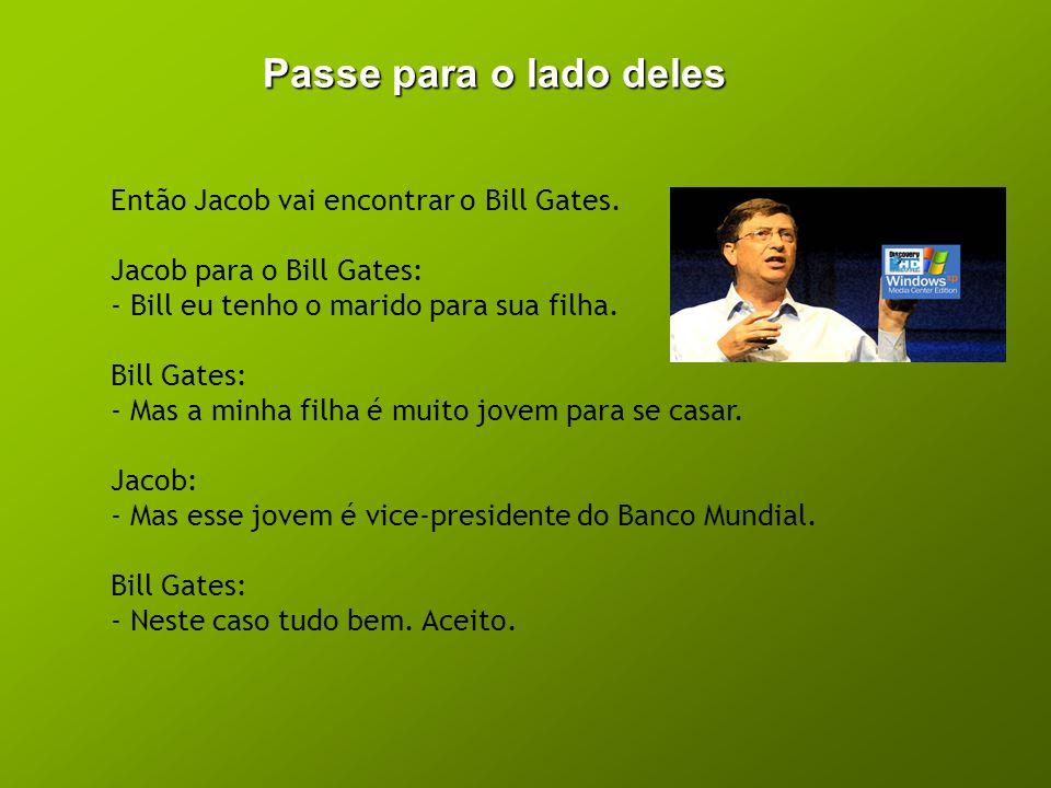 Passe para o lado deles Então Jacob vai encontrar o Bill Gates. Jacob para o Bill Gates: - Bill eu tenho o marido para sua filha. Bill Gates: - Mas a