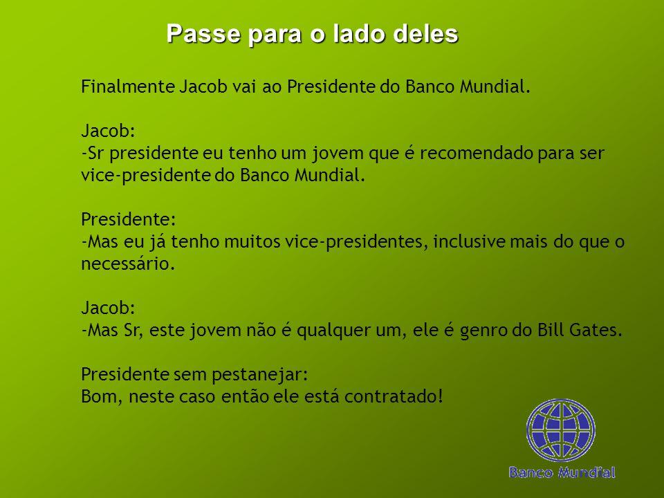 Passe para o lado deles Finalmente Jacob vai ao Presidente do Banco Mundial. Jacob: -Sr presidente eu tenho um jovem que é recomendado para ser vice-p