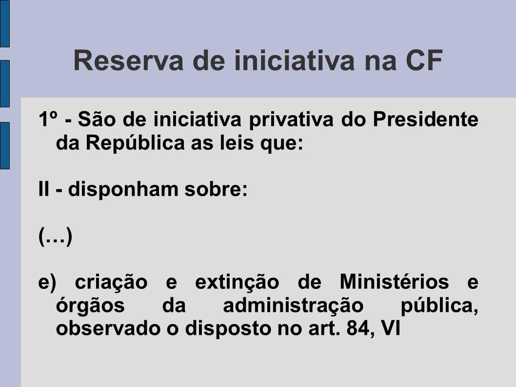 Reserva de iniciativa na CF 1º - São de iniciativa privativa do Presidente da República as leis que: II - disponham sobre: (…) e) criação e extinção d