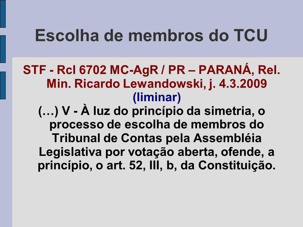 Escolha de membros do TCU STF - Rcl 6702 MC-AgR / PR – PARANÁ, Rel. Min. Ricardo Lewandowski, j. 4.3.2009 (liminar) (…) V - À luz do princípio da sime