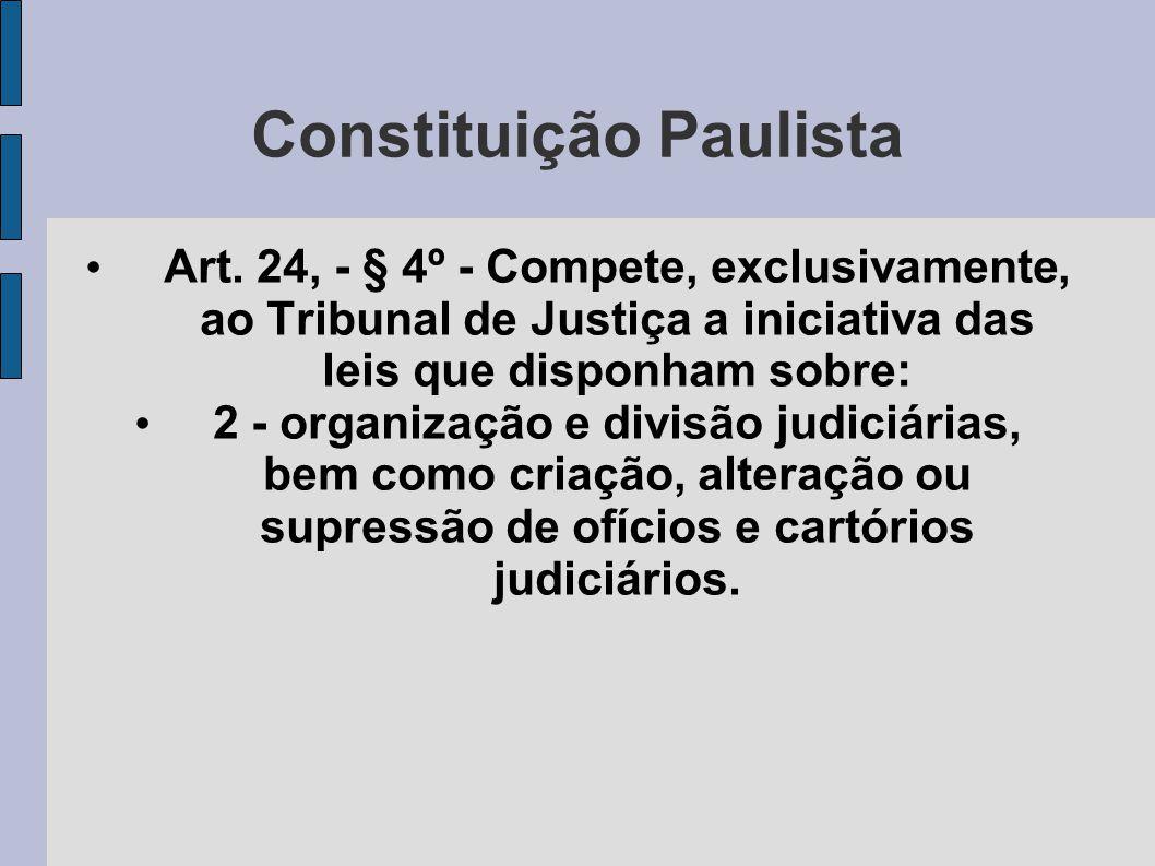 Constituição Paulista • Art. 24, - § 4º - Compete, exclusivamente, ao Tribunal de Justiça a iniciativa das leis que disponham sobre: • 2 - organização