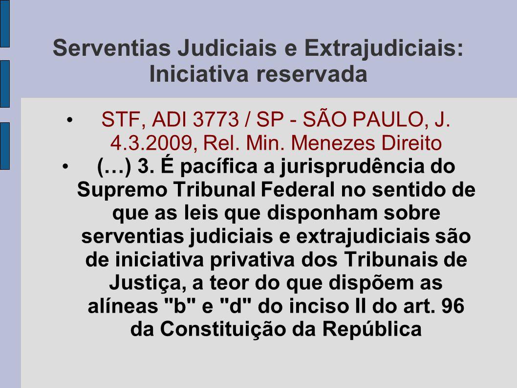 Serventias Judiciais e Extrajudiciais: Iniciativa reservada • STF, ADI 3773 / SP - SÃO PAULO, J. 4.3.2009, Rel. Min. Menezes Direito • (…) 3. É pacífi