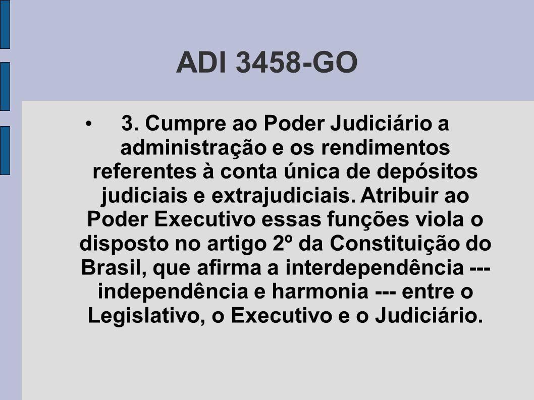 ADI 3458-GO • 3. Cumpre ao Poder Judiciário a administração e os rendimentos referentes à conta única de depósitos judiciais e extrajudiciais. Atribui