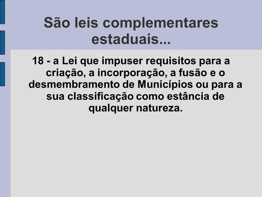São leis complementares estaduais... 18 - a Lei que impuser requisitos para a criação, a incorporação, a fusão e o desmembramento de Municípios ou par