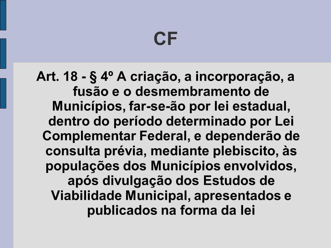 CF Art. 18 - § 4º A criação, a incorporação, a fusão e o desmembramento de Municípios, far-se-ão por lei estadual, dentro do período determinado por L