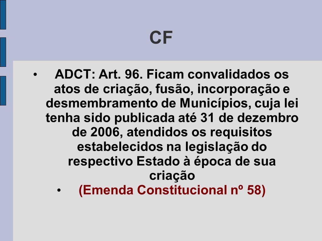 CF • ADCT: Art. 96. Ficam convalidados os atos de criação, fusão, incorporação e desmembramento de Municípios, cuja lei tenha sido publicada até 31 de