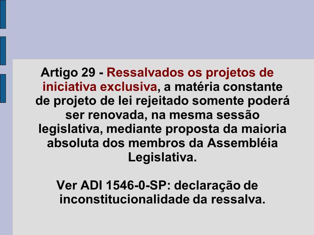 Artigo 29 - Ressalvados os projetos de iniciativa exclusiva, a matéria constante de projeto de lei rejeitado somente poderá ser renovada, na mesma ses