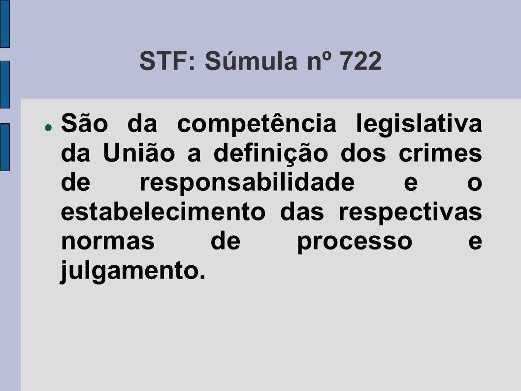 STF: Súmula nº 722  São da competência legislativa da União a definição dos crimes de responsabilidade e o estabelecimento das respectivas normas de
