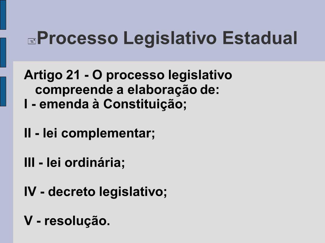  Processo Legislativo Estadual Artigo 21 - O processo legislativo compreende a elaboração de: I - emenda à Constituição; II - lei complementar; III -