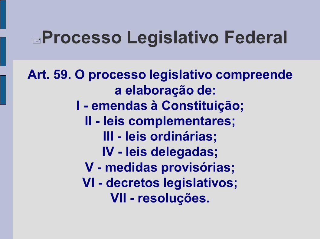  Processo Legislativo Federal Art. 59. O processo legislativo compreende a elaboração de: I - emendas à Constituição; II - leis complementares; III -