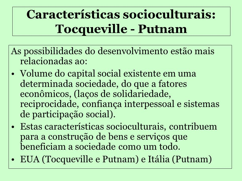 Capital Social •Diferentes tipos de capitais •Conceito que avalia a sociedade a partir das características culturais, de existência de confiança, reciprocidade e solidariedade.