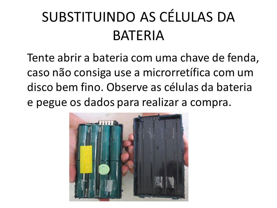 SUBSTITUINDO AS CÉLULAS DA BATERIA Tente abrir a bateria com uma chave de fenda, caso não consiga use a microrretífica com um disco bem fino. Observe
