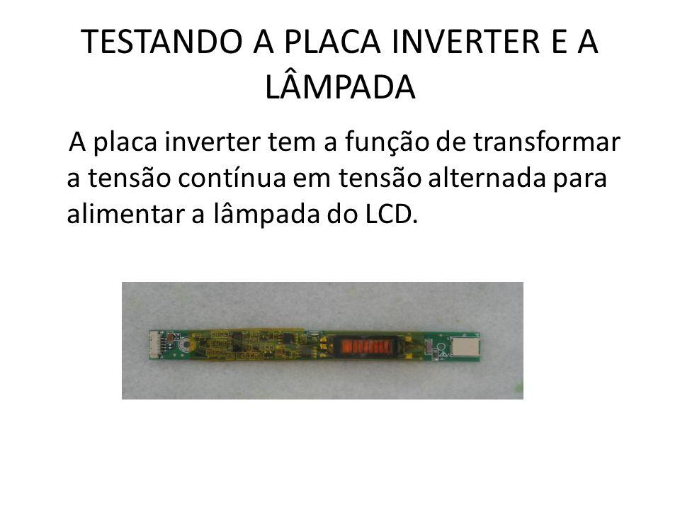 TESTANDO A PLACA INVERTER E A LÂMPADA A placa inverter tem a função de transformar a tensão contínua em tensão alternada para alimentar a lâmpada do L