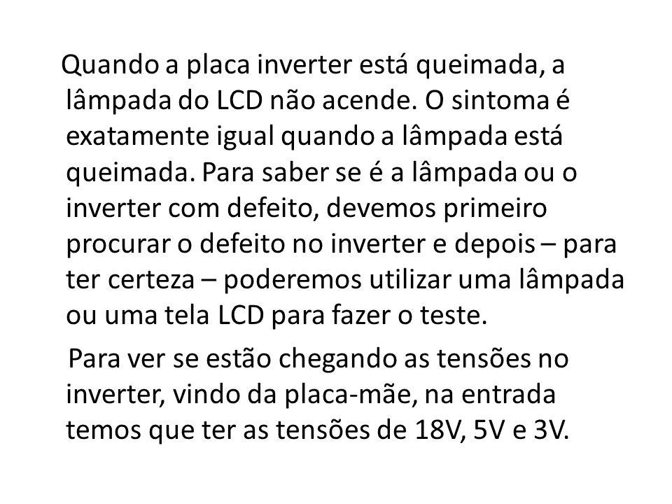 Quando a placa inverter está queimada, a lâmpada do LCD não acende. O sintoma é exatamente igual quando a lâmpada está queimada. Para saber se é a lâm