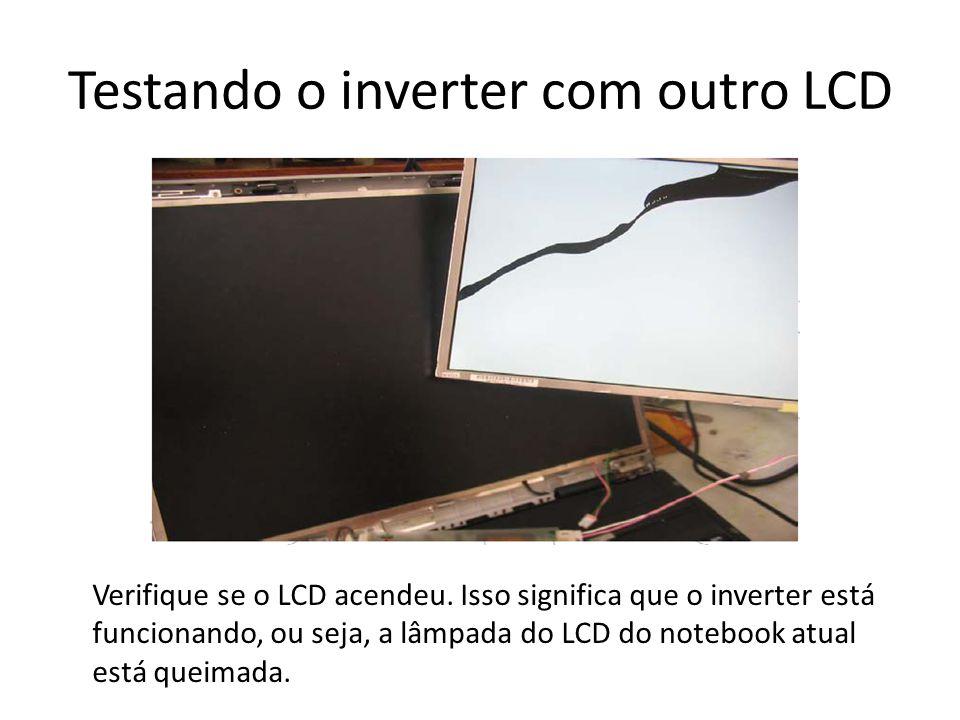 Testando o inverter com outro LCD Verifique se o LCD acendeu. Isso significa que o inverter está funcionando, ou seja, a lâmpada do LCD do notebook at