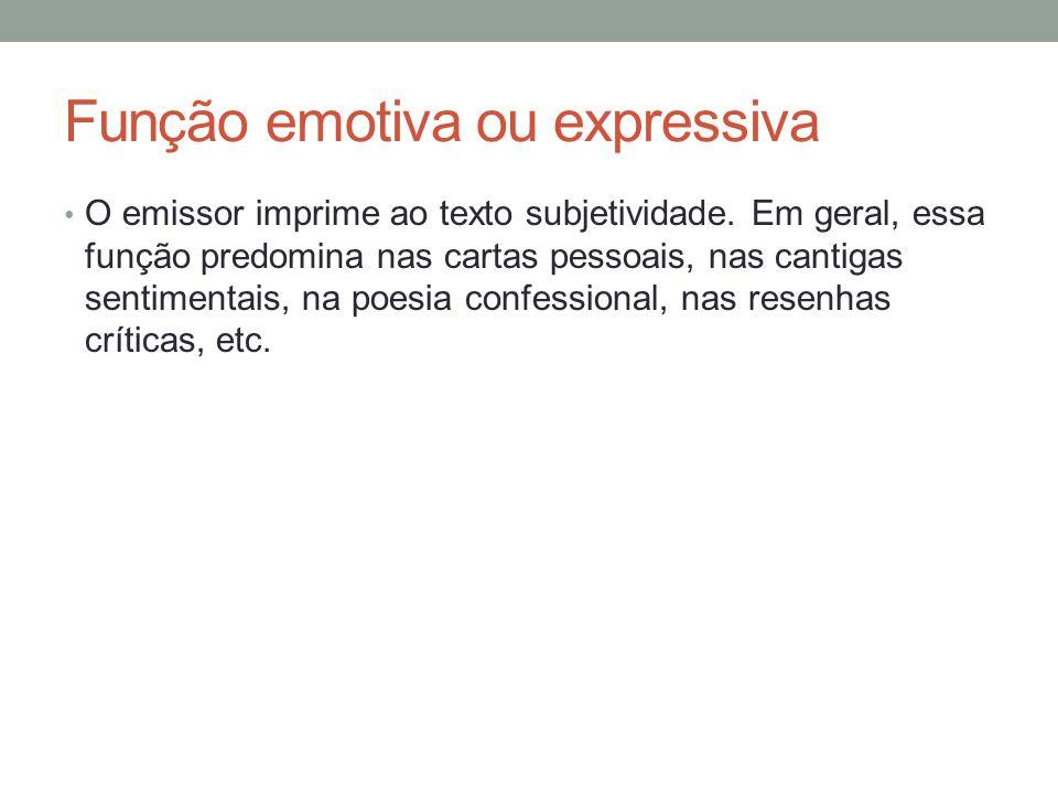 Função emotiva ou expressiva • O emissor imprime ao texto subjetividade. Em geral, essa função predomina nas cartas pessoais, nas cantigas sentimentai
