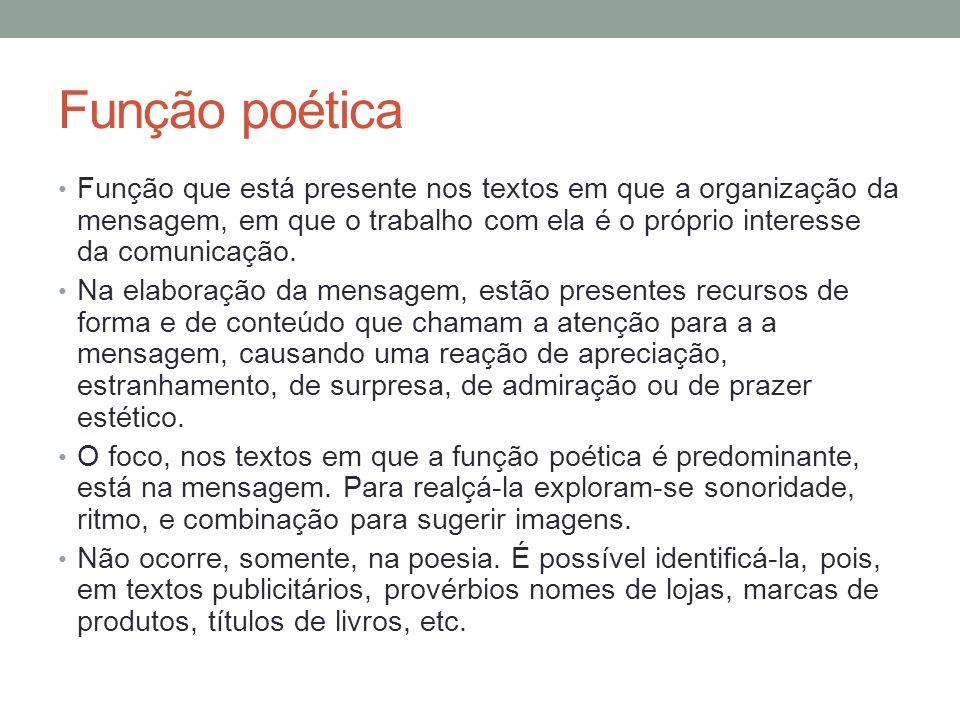 Função poética • Função que está presente nos textos em que a organização da mensagem, em que o trabalho com ela é o próprio interesse da comunicação.