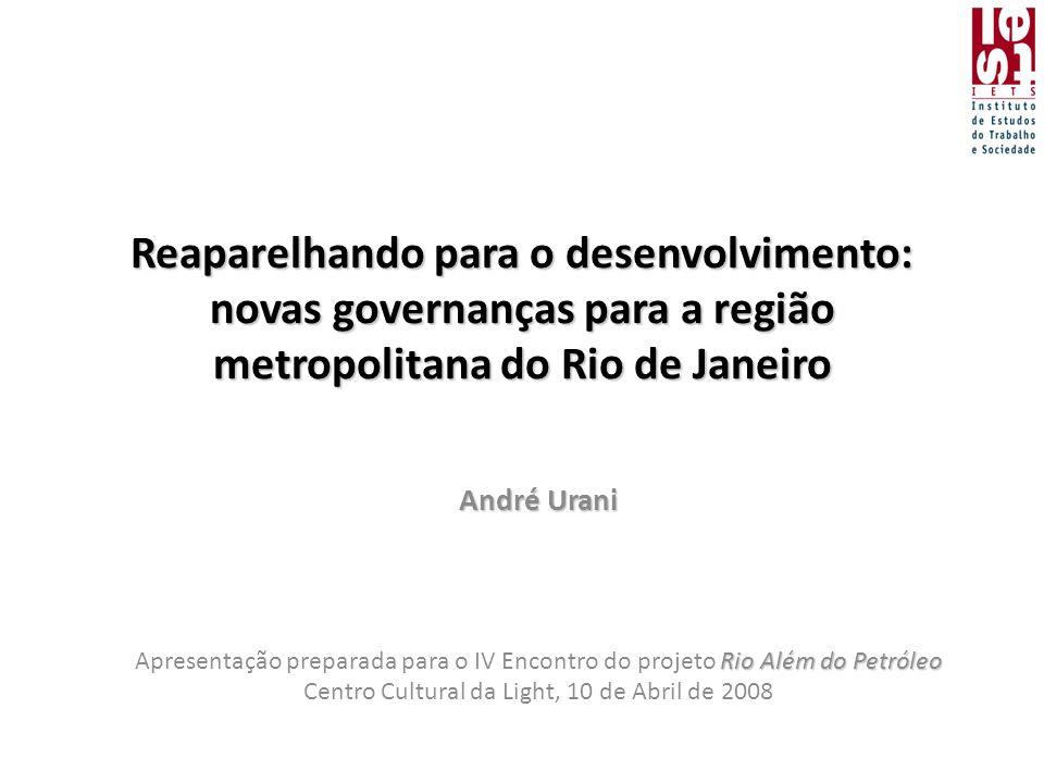 Reaparelhando para o desenvolvimento: novas governanças para a região metropolitana do Rio de Janeiro André Urani Rio Além do Petróleo Apresentação preparada para o IV Encontro do projeto Rio Além do Petróleo Centro Cultural da Light, 10 de Abril de 2008