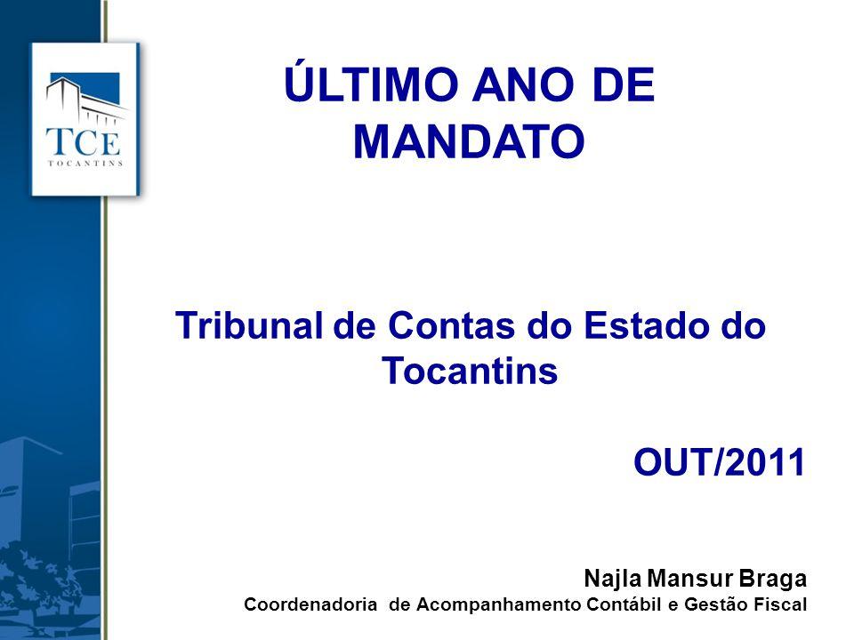 ÚLTIMO ANO DE MANDATO Tribunal de Contas do Estado do Tocantins OUT/2011 Najla Mansur Braga Coordenadoria de Acompanhamento Contábil e Gestão Fiscal