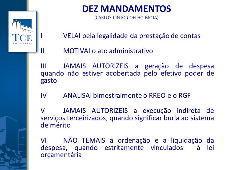 DEZ MANDAMENTOS (CARLOS PINTO COELHO MOTA) I VELAI pela legalidade da prestação de contas IIMOTIVAI o ato administrativo IIIJAMAIS AUTORIZEIS a geração de despesa quando não estiver acobertada pelo efetivo poder de gasto IVANALISAI bimestralmente o RREO e o RGF VJAMAIS AUTORIZEIS a execução indireta de serviços terceirizados, quando significar burla ao sistema de mérito VINÃO TEMAIS a ordenação e a liquidação da despesa, quando estritamente vinculados à lei orçamentária