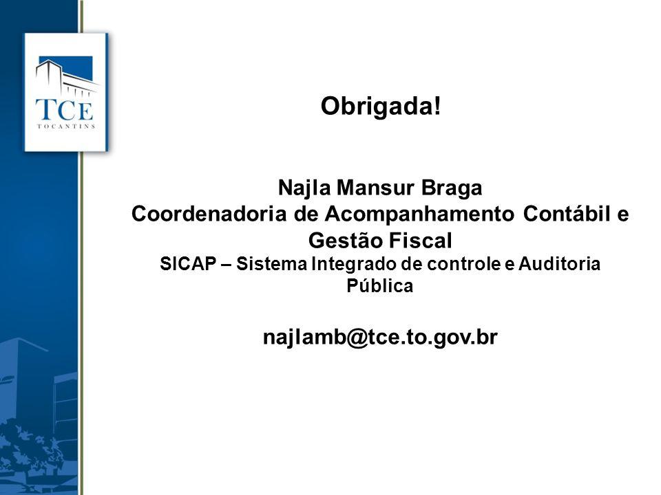 Obrigada! Najla Mansur Braga Coordenadoria de Acompanhamento Contábil e Gestão Fiscal SICAP – Sistema Integrado de controle e Auditoria Pública najlam