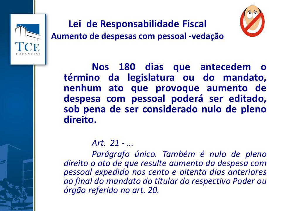 Lei de Responsabilidade Fiscal Aumento de despesas com pessoal -vedação Nos 180 dias que antecedem o término da legislatura ou do mandato, nenhum ato