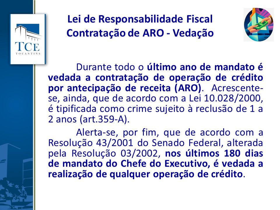 Lei de Responsabilidade Fiscal Contratação de ARO - Vedação Durante todo o último ano de mandato é vedada a contratação de operação de crédito por antecipação de receita (ARO).