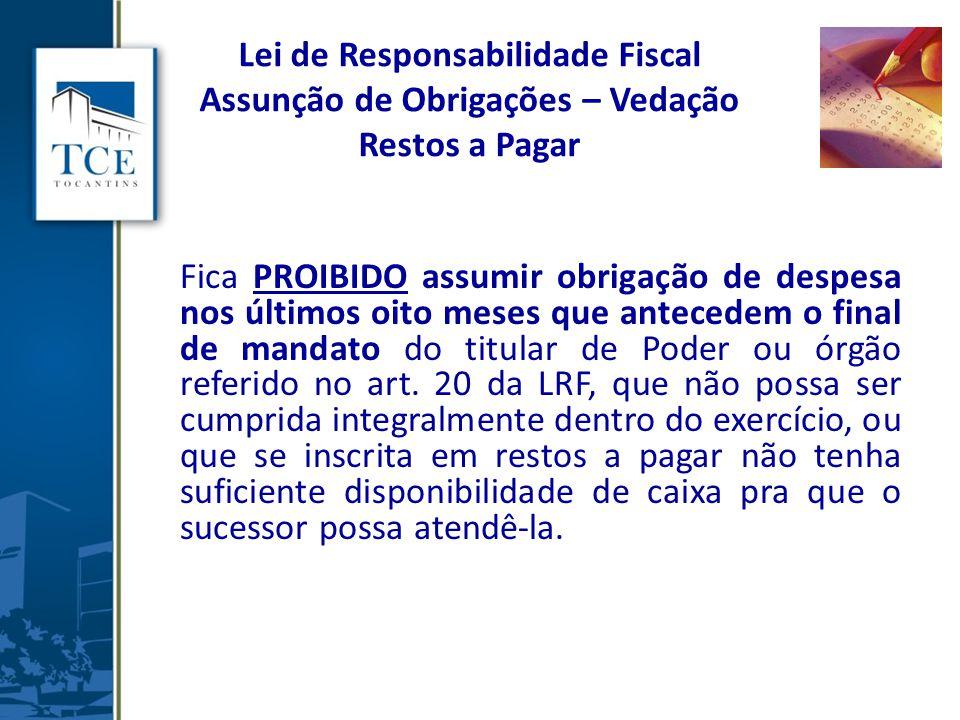 Lei de Responsabilidade Fiscal Assunção de Obrigações – Vedação Restos a Pagar Fica PROIBIDO assumir obrigação de despesa nos últimos oito meses que a