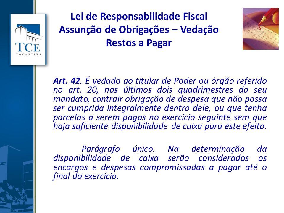 Lei de Responsabilidade Fiscal Assunção de Obrigações – Vedação Restos a Pagar Art. 42. É vedado ao titular de Poder ou órgão referido no art. 20, nos