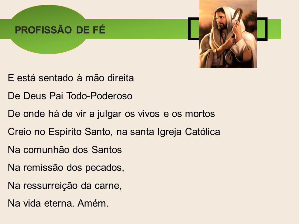 E está sentado à mão direita De Deus Pai Todo-Poderoso De onde há de vir a julgar os vivos e os mortos Creio no Espírito Santo, na santa Igreja Católi