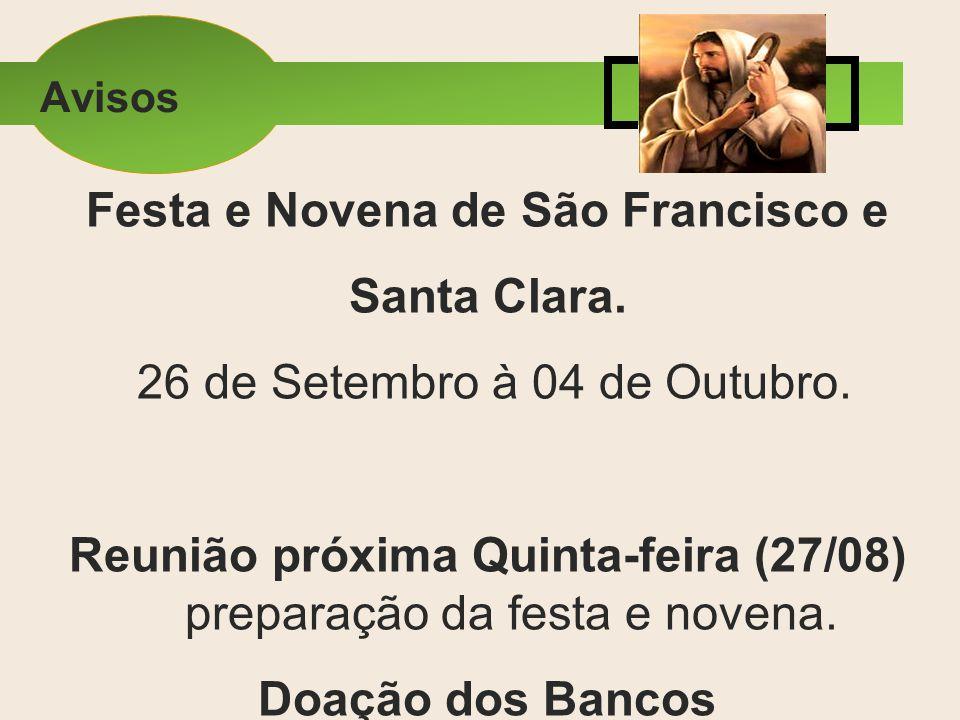 Festa e Novena de São Francisco e Santa Clara. 26 de Setembro à 04 de Outubro. Reunião próxima Quinta-feira (27/08) preparação da festa e novena. Doaç