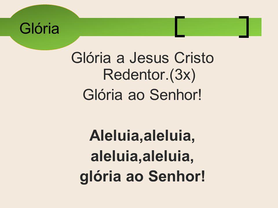 Glória Glória a Jesus Cristo Redentor.(3x) Glória ao Senhor! Aleluia,aleluia, aleluia,aleluia, glória ao Senhor!