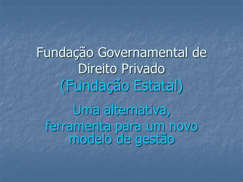 Fundação Governamental de Direito Privado (Fundação Estatal) Uma alternativa, ferramenta para um novo modelo de gestão