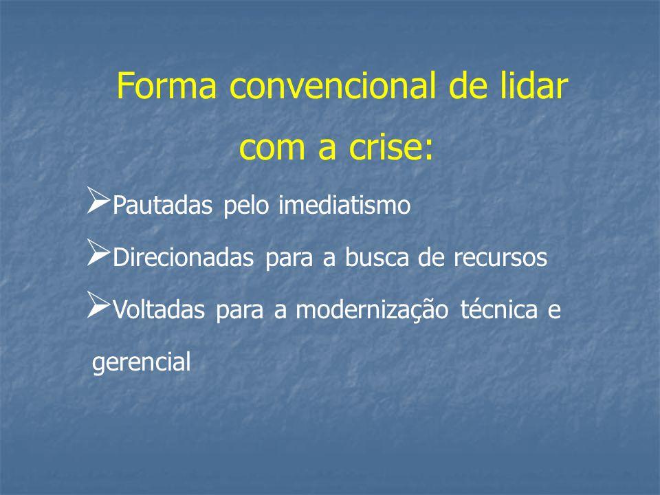 Forma convencional de lidar com a crise:  Pautadas pelo imediatismo  Direcionadas para a busca de recursos  Voltadas para a modernização técnica e