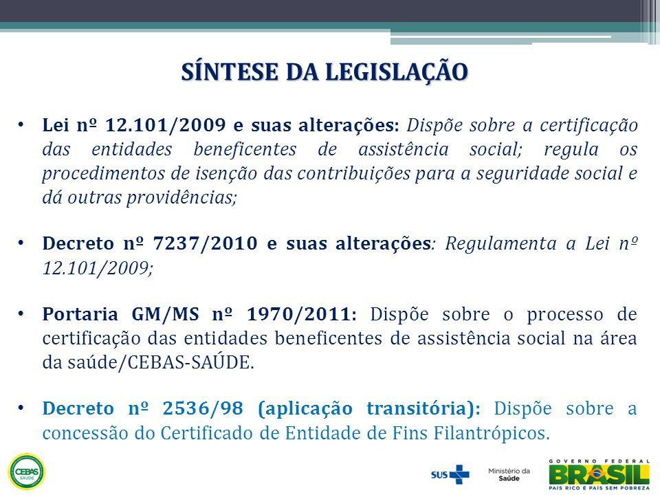 • Lei nº 12.101/2009 e suas alterações: Dispõe sobre a certificação das entidades beneficentes de assistência social; regula os procedimentos de isenç