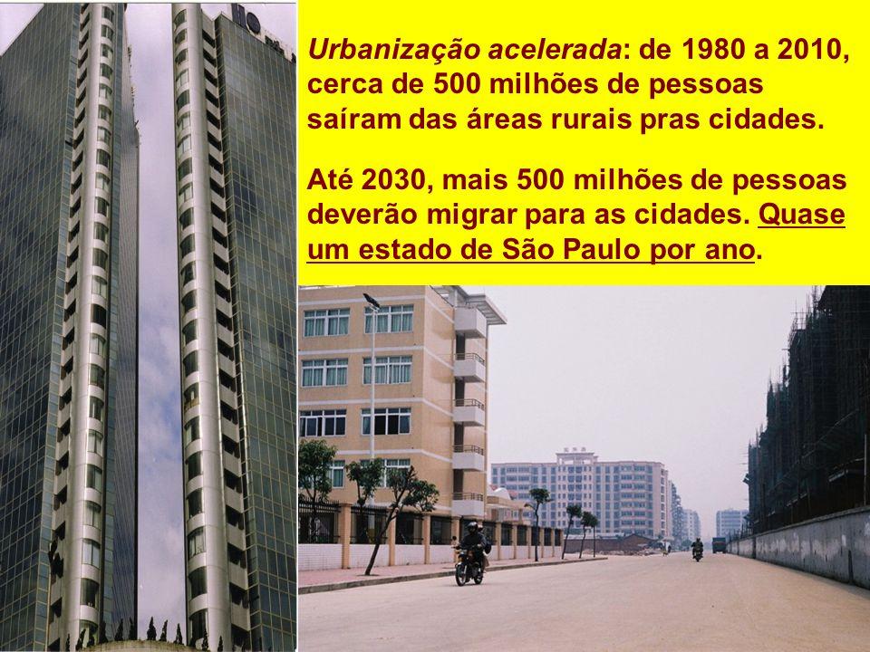 Urbanização acelerada: de 1980 a 2010, cerca de 500 milhões de pessoas saíram das áreas rurais pras cidades. Até 2030, mais 500 milhões de pessoas dev