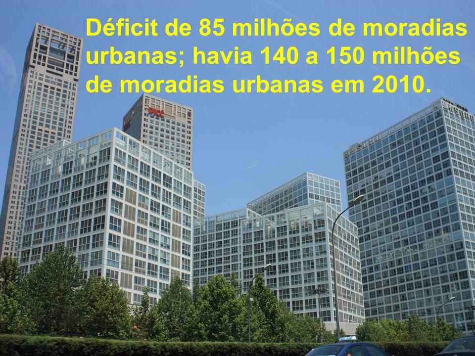 Déficit de 85 milhões de moradias urbanas; havia 140 a 150 milhões de moradias urbanas em 2010.