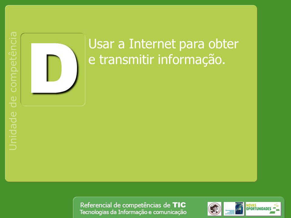 Referencial de competências de TIC Tecnologias da Informação e comunicação Usar a Internet para obter e transmitir informação. Unidade de competência
